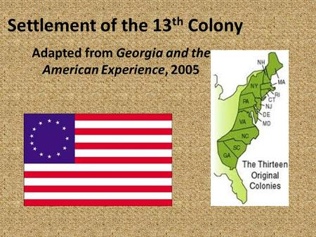Settlement of the 13 th Colony Adapted from Georgia and the American Experience, 2005.
