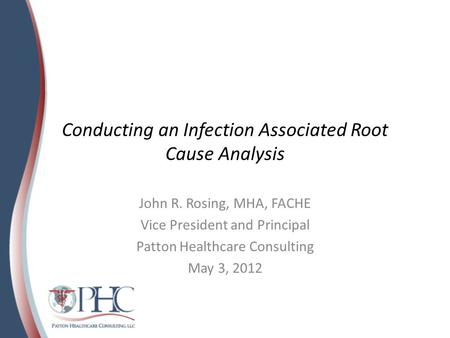 Conducting an Infection Associated Root Cause Analysis John R. Rosing, MHA, FACHE Vice President and Principal Patton Healthcare Consulting May 3, 2012.