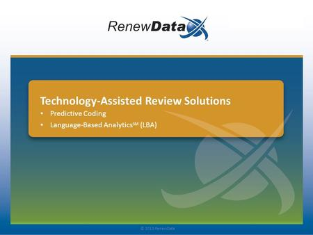 Technology-Assisted Review Solutions Predictive Coding Language-Based Analytics SM (LBA) © 2013 RenewData.