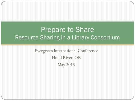 Evergreen International Conference Hood River, OR May 2015 Prepare to Share Resource Sharing in a Library Consortium.