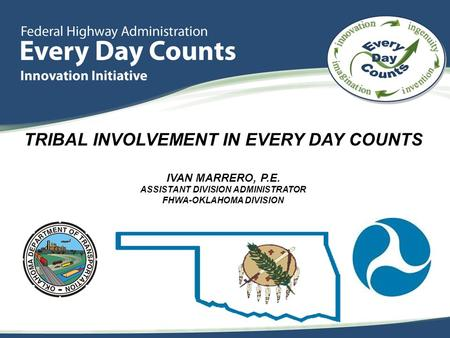 TRIBAL INVOLVEMENT IN EVERY DAY COUNTS IVAN MARRERO, P.E. ASSISTANT DIVISION ADMINISTRATOR FHWA-OKLAHOMA DIVISION.