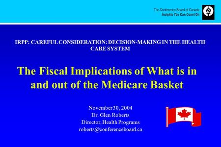 November 30, 2004 Dr. Glen Roberts Director, Health Programs The Fiscal Implications of What is in and out of the Medicare Basket.