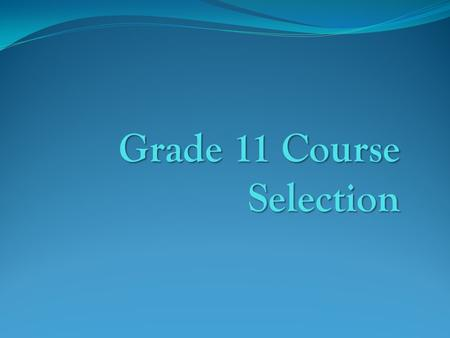 Grade 11 Course Selection. It is time to select your Grade 11 academic programme It is time to select your Grade 11 academic programme Your programme.