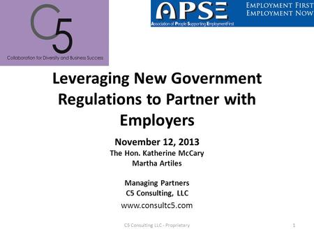 Leveraging New Government Regulations to Partner with Employers November 12, 2013 The Hon. Katherine McCary Martha Artiles Managing Partners C5 Consulting,