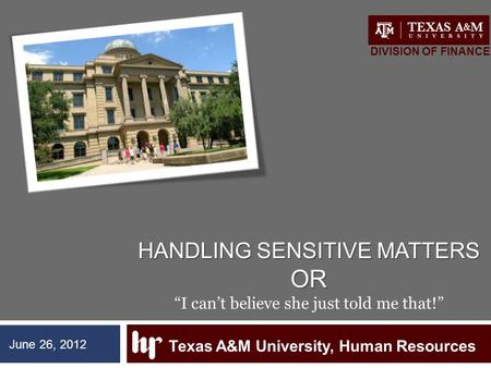 "HANDLING SENSITIVE MATTERS OR HANDLING SENSITIVE MATTERS OR ""I can't believe she just told me that!"" Texas A&M University, Human Resources DIVISION OF."