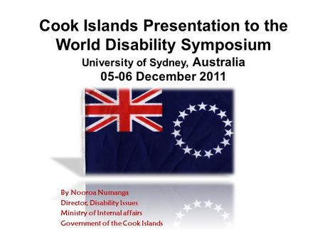 Cook Islands Presentation to the World Disability Symposium University of Sydney, Australia 05-06 December 2011 By Nooroa Numanga Director, Disability.