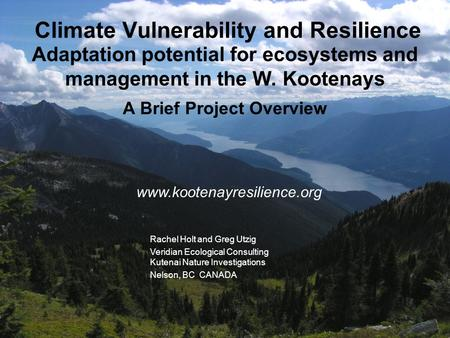 Rachel Holt and Greg Utzig Veridian Ecological Consulting Kutenai Nature <strong>Investigations</strong> Nelson, BC CANADA Climate Vulnerability and Resilience Adaptation.