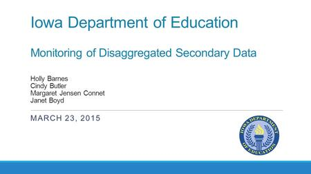 Iowa Department of Education Monitoring of Disaggregated Secondary Data Holly Barnes Cindy Butler Margaret Jensen Connet Janet Boyd MARCH 23, 2015.