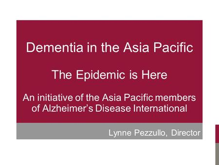 Dementia in the Asia Pacific The Epidemic is Here An initiative of the Asia Pacific members of Alzheimer's Disease International Lynne Pezzullo, Director.