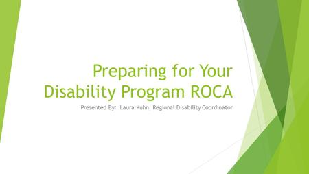 Preparing for Your Disability Program ROCA Presented By: Laura Kuhn, Regional Disability Coordinator.
