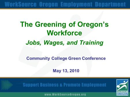 The Greening of Oregon's Workforce. Jobs, Wages, and Training Community College Green Conference May 13, 2010.