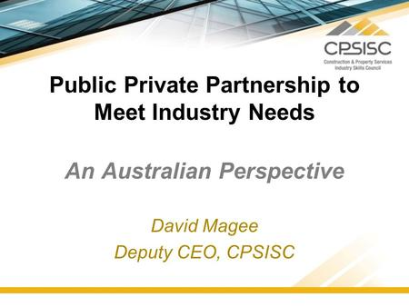 Public Private Partnership to Meet Industry Needs An Australian Perspective David Magee Deputy CEO, CPSISC.