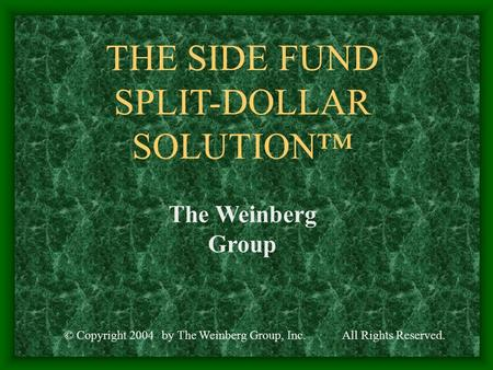 THE SIDE FUND SPLIT-DOLLAR SOLUTION™ © Copyright 2004All Rights Reserved.by The Weinberg Group, Inc. The Weinberg Group.