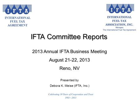 INTERNATIONAL FUEL TAX AGREEMENT Celebrating 30 Years of Cooperation and Trust 1983 - 2013 2013 Annual IFTA Business Meeting August 21-22, 2013 Reno, NV.