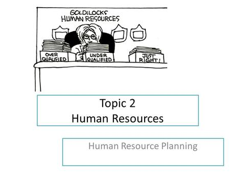 Topic 2 Human Resources Human Resource Planning. Learning Objectives Describe reasons for and consequences of changing work patterns and practices HL.