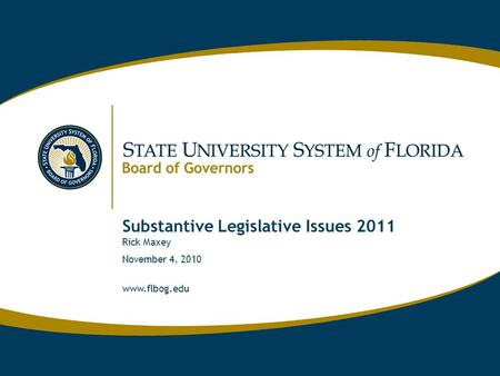 Www.flbog.edu Substantive Legislative Issues 2011 Rick Maxey November 4, 2010 www.flbog.edu.