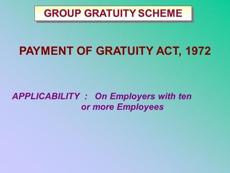 PAYMENT OF GRATUITY ACT, 1972 APPLICABILITY : On Employers with ten or more Employees GROUP GRATUITY SCHEME.