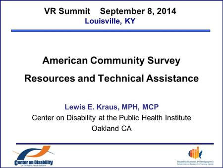 VR Summit September 8, 2014 Louisville, KY American Community Survey Resources and Technical Assistance Lewis E. Kraus, MPH, MCP Center on Disability at.