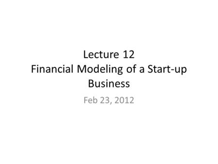 Lecture 12 Financial Modeling of a Start-up Business Feb 23, 2012.