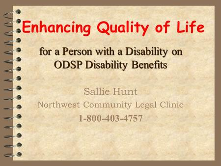 Enhancing Quality of Life for a Person with a Disability on ODSP Disability Benefits Sallie Hunt Northwest Community Legal Clinic 1-800-403-4757.