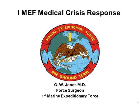 1 I MEF Medical Crisis Response G. W. Jones M.D. Force Surgeon 1 st Marine Expeditionary Force.