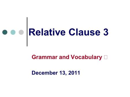 Relative Clause 3 Grammar and Vocabulary Ⅱ December 13, 2011.