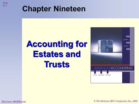© The McGraw-Hill Companies, Inc., 2004 Slide 19-1 McGraw-Hill/Irwin Chapter Nineteen Accounting for Estates and Trusts.