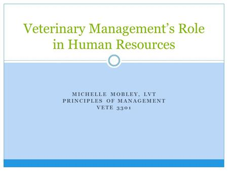 MICHELLE MOBLEY, LVT PRINCIPLES OF MANAGEMENT VETE 3301 Veterinary Management's Role in Human Resources.