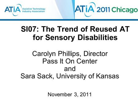 SI07: The Trend of Reused AT for Sensory Disabilities Carolyn Phillips, Director Pass It On Center and Sara Sack, University of Kansas November 3, 2011.