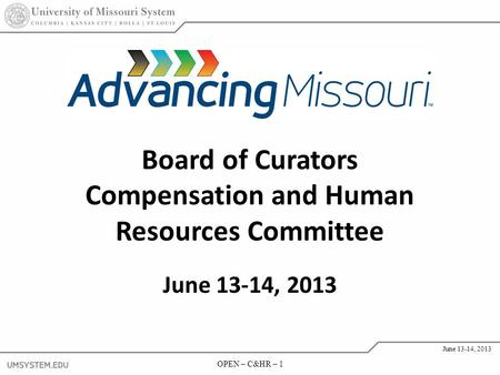 OPEN – C&HR – 1 June 13-14, 2013 OPEN – C&HR – 1 June 13-14, 2013 Board of Curators Compensation and Human Resources Committee June 13-14, 2013.