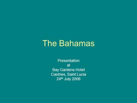 The Bahamas Presentation at Bay Gardens Hotel Castries, Saint Lucia 24 th July 2006.