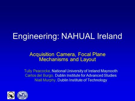 Engineering: NAHUAL Ireland Acquisition Camera, Focal Plane Mechanisms and Layout Tully Peacocke, National University of Ireland Maynooth Carlos del Burgo,
