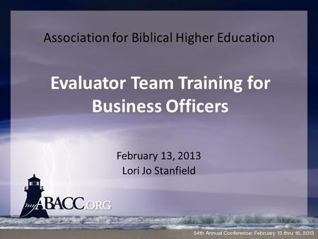 Association for Biblical Higher Education February 13, 2013 Lori Jo Stanfield Evaluator Team Training for Business Officers.