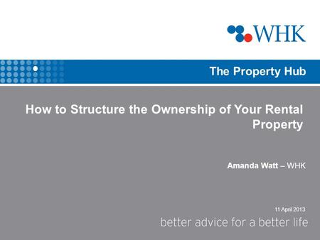 11 April 2013 The Property Hub Amanda Watt – WHK How to Structure the Ownership of Your Rental Property.
