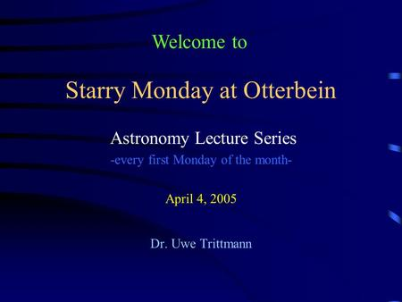 Starry Monday at Otterbein Astronomy Lecture Series -every first Monday of the month- April 4, 2005 Dr. Uwe Trittmann Welcome to.