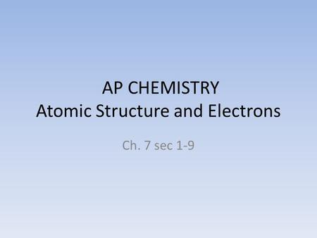 AP CHEMISTRY Atomic Structure and Electrons Ch. 7 sec 1-9.