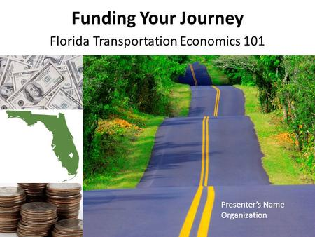 Funding Your Journey Florida Transportation Economics 101 Presenter's Name Organization.