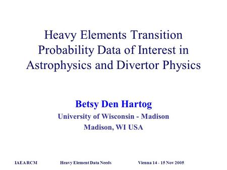 Heavy Elements Transition Probability Data of Interest in Astrophysics and Divertor Physics Betsy Den Hartog University of Wisconsin - Madison Madison,