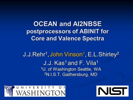 OCEAN and AI2NBSE postprocessors of ABINIT for Core and Valence Spectra J.J.Rehr 1, John Vinson 1, E.L.Shirley 2 J.J. Kas 1 and F. Vila 1 1 U. of Washington.