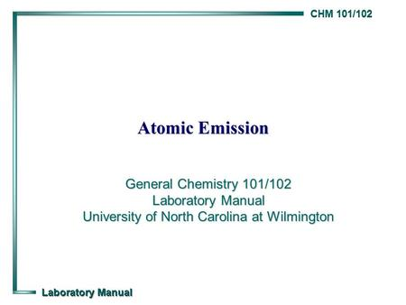 CHM 101/102 Laboratory Manual Atomic Emission General Chemistry 101/102 Laboratory Manual University of North Carolina at Wilmington.