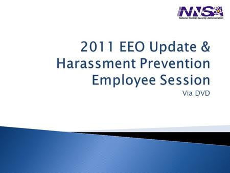 Via DVD. 1. Update to Equal Employment Opportunity 2. Harassment Prevention All Employee's Responsibilities: Secretary, Department of Energy, Policy Statement.
