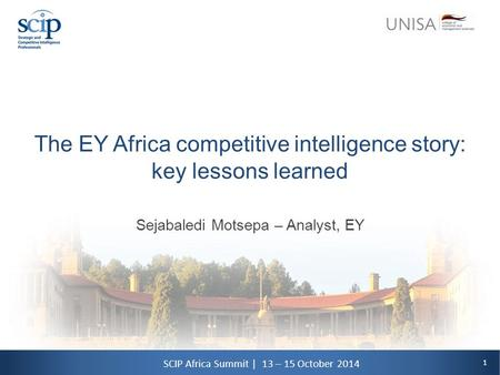 1 SCIP Africa Summit | 13 – 15 October 2014 The EY Africa competitive intelligence story: key lessons learned Sejabaledi Motsepa – Analyst, EY.