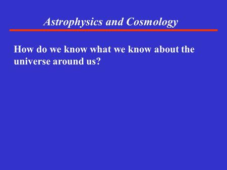 Astrophysics and Cosmology How do we know what we know about the universe around us?