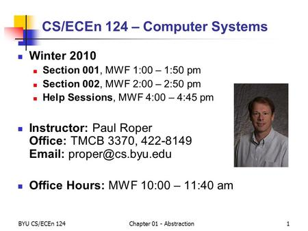 BYU CS/ECEn 124Chapter 01 - Abstraction1 CS/ECEn 124 – <strong>Computer</strong> Systems Winter 2010 Section 001, MWF 1:00 – 1:50 pm Section 002, MWF 2:00 – 2:50 pm Help.