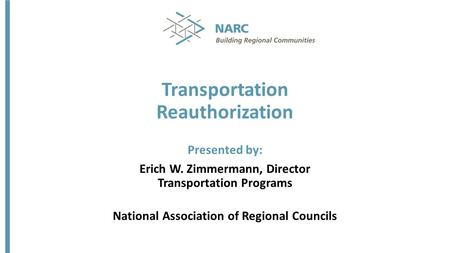 Transportation Reauthorization Presented by: Erich W. Zimmermann, Director Transportation Programs National Association of Regional Councils.
