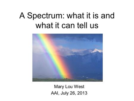 A Spectrum: what it is and what it can tell us Mary Lou West AAI, July 26, 2013.