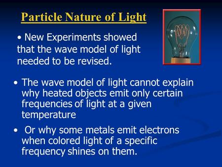 Particle Nature of Light The wave model of light cannot explain why heated objects emit only certain frequencies of light at a given temperature Or why.