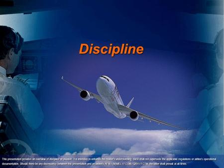 Discipline This presentation provides an overview of discipline in aviation. It is intended to enhance the reader's understanding, but it shall not supersede.