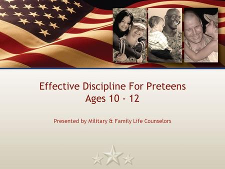 Effective Discipline For Preteens Ages 10 - 12 Presented by Military & Family Life Counselors.