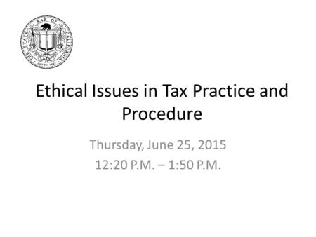Ethical Issues in Tax Practice and Procedure Thursday, June 25, 2015 12:20 P.M. – 1:50 P.M.